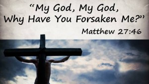 120318-My-God-My-God-Why-Have-You-Forsaken-Me2-600x340