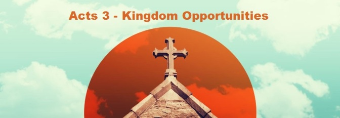 Acts 3 – Kingdom Opportunities