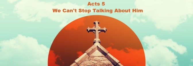 Acts 5 – We Can't Stop Talking About Him