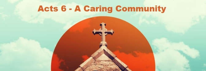 Acts 6 – A Caring Community… Four Marks of a Healthy Church