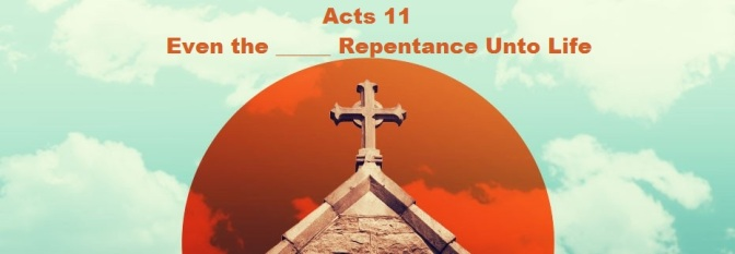 Acts 11 – Even the _____ Repentance Unto Life