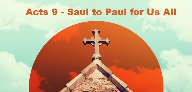 Acts 9 – Saul to Paul for Us All